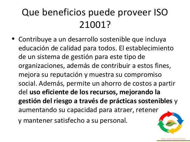 Que beneficios puede proveer ISO 21001? • Facilita a un mayor número de personas la disponibilidad, accesibilidad y equida...