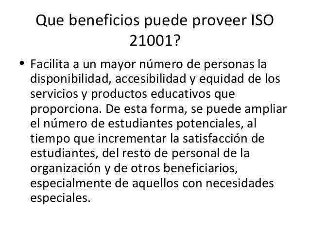 Que beneficios puede proveer ISO 21001? • Fomenta un entorno profesional ético que propicia la reducción de pérdidas, ya s...