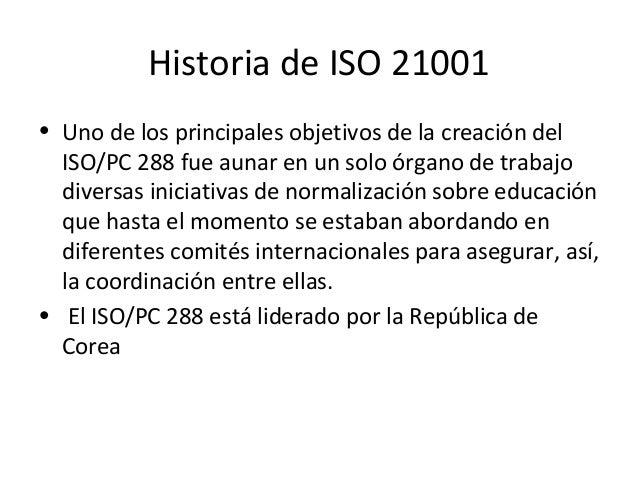 Historia de ISO 21001 • Uno de los principales objetivos de la creación del ISO/PC 288 fue aunar en un solo órgano de trab...