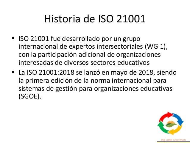 Historia de ISO 21001 • ISO 21001 fue desarrollado por un grupo internacional de expertos intersectoriales (WG 1), con la ...