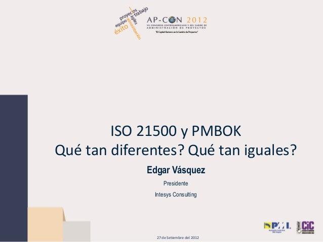 ISO 21500 y PMBOKQué tan diferentes? Qué tan iguales?Edgar VásquezPresidenteIntesys Consulting27 de Setiembre del 2012