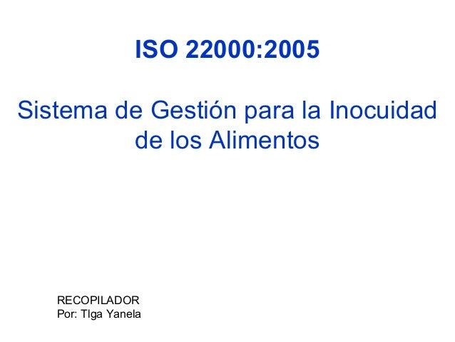 ISO 22000:2005 Sistema de Gestión para la Inocuidad de los Alimentos  RECOPILADOR Por: Tlga Yanela