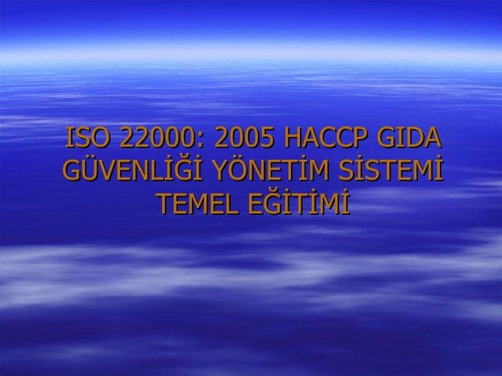 ISO 22000: 2005 HACCP GIDAGÜVENLİĞİ YÖNETİM SİSTEMİ      TEMEL EĞİTİMİ
