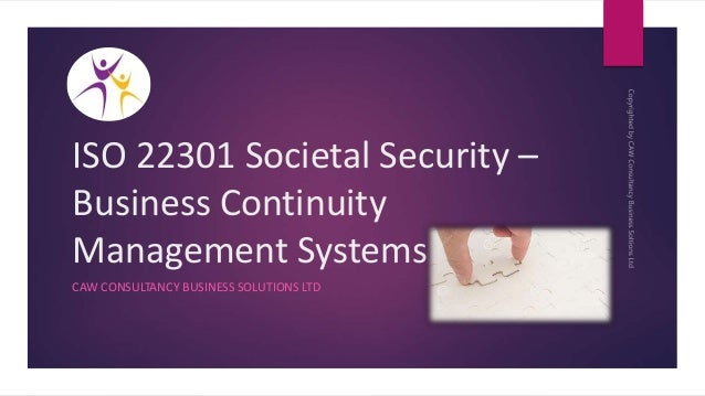 ISO 22301 Societal Security – Business Continuity Management Systems CAW CONSULTANCY BUSINESS SOLUTIONS LTD