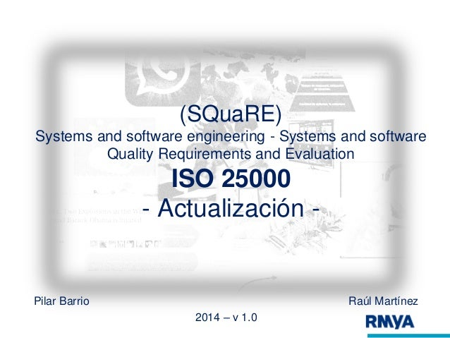 (SQuaRE)  Systems and software engineering - Systems and software  Quality Requirements and Evaluation  ISO 25000  - Actua...