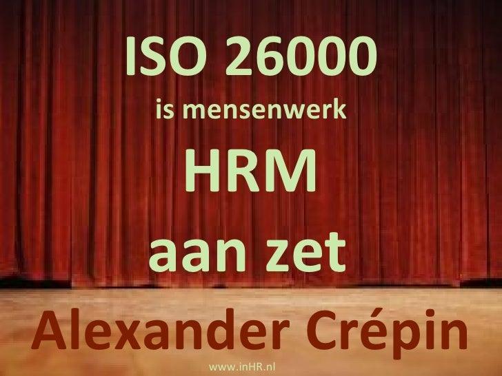 nieuwe  ISO 26000  richtlijn M aatschappelijk  V erantwoord  O ndernemen ook  HRM uitdaging! Alexander Crépin ISO 26000 is...