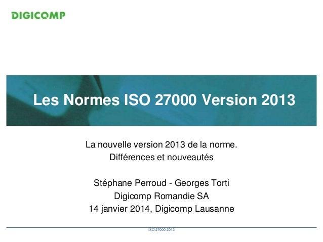 Les Normes ISO 27000 Version 2013 La nouvelle version 2013 de la norme. Différences et nouveautés Stéphane Perroud - Georg...