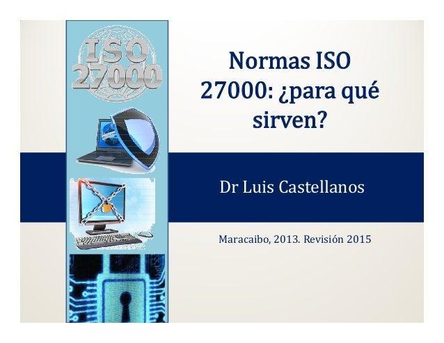 Normas ISO 27000: ¿para qué sirven? Dr Luis Castellanos Maracaibo, 2013. Revisión 2015
