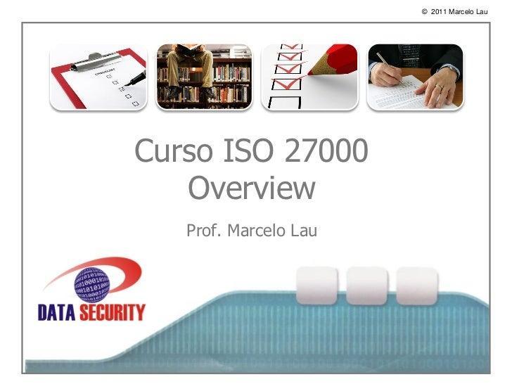 © 2011 Marcelo Lau    oCurso ISO 27000   Overview   Prof. Marcelo Lau