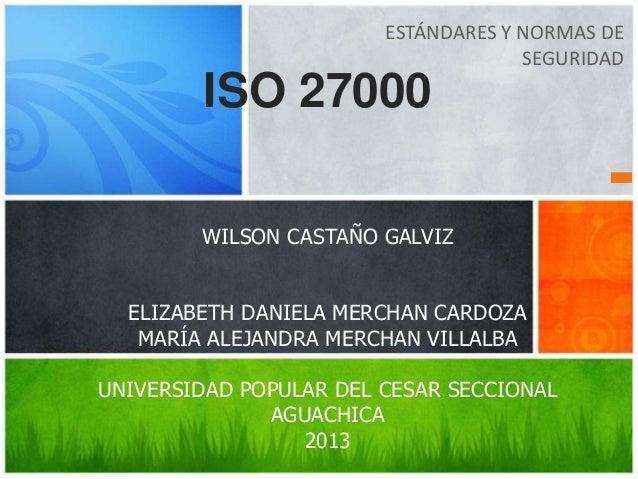 ESTÁNDARES Y NORMAS DESEGURIDADISO 27000WILSON CASTAÑO GALVIZELIZABETH DANIELA MERCHAN CARDOZAMARÍA ALEJANDRA MERCHAN VILL...