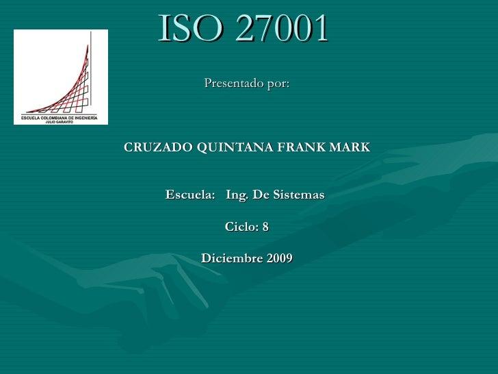ISO 27001 Presentado por: CRUZADO QUINTANA FRANK MARK Escuela:  Ing. De Sistemas  Ciclo: 8 Diciembre 2009