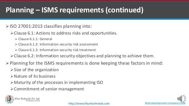 Planning – ISMS requirements (continued)  ISO 27001:2013 classifies planning into: Clause 6.1: Actions to address risks ...