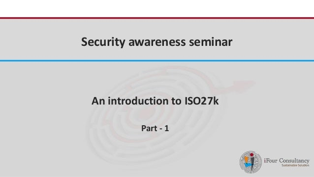 iFour Consultancy  Security awareness seminar  An introduction to ISO27k  Part - 1