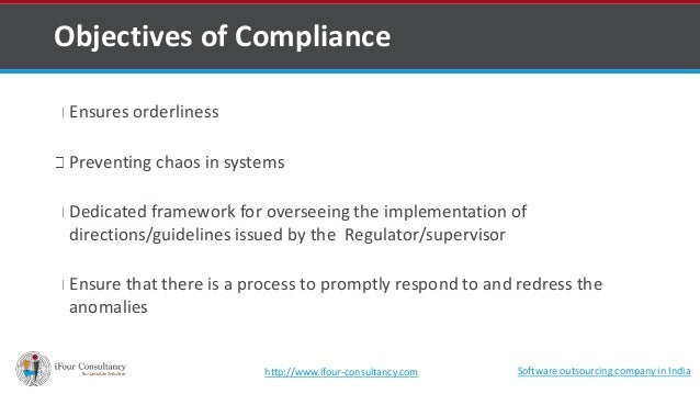 Objectives of Compliance  Ensures orderliness  Preventing chaos in systems  Dedicated framework for overseeing the impleme...