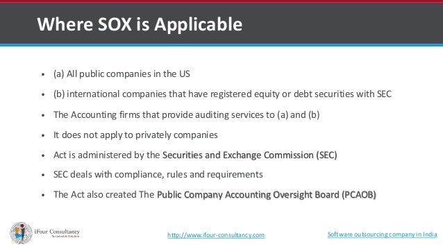 Where SOX is Applicable  • (a) All public companies in the US  • (b) international companies that have registered equity o...
