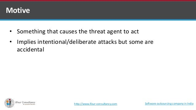Motive  • Something that causes the threat agent to act  • Implies intentional/deliberate attacks but some are  accidental...