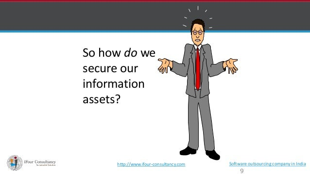 So how do we  secure our  information  assets?  http://www.ifour-consultancy.com Software outsourcing company in India  9