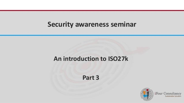 iFour Consultancy  Security awareness seminar  An introduction to ISO27k  Part 3