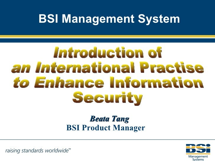 BSI Management System Beata Tang BSI Product Manager Introduction of  an International Practise to Enhance Information Sec...