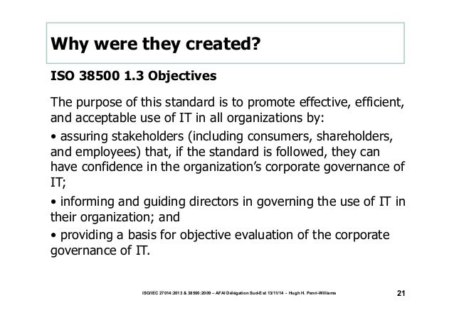 Why were they created?  ISO 38500 1.3 Objectives  The purpose of this standard is to promote effective, efficient,  and ac...