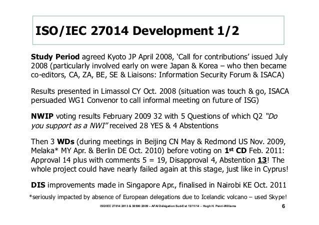 ISO/IEC 27014:2013 & 38500:2009 – AFAI Délégation Sud-Est 13/11/14 - Hugh H. Penri-Williams  6  ISO/IEC 27014 Development ...