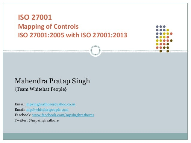 ISO 27001 Mapping of Controls ISO 27001:2005 with ISO 27001:2013 Mahendra Pratap Singh {Team Whitehat People} Email: mpsin...