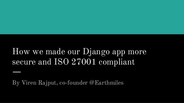 How we made our Django app more secure and ISO 27001 compliant By Viren Rajput, co-founder @Earthmiles