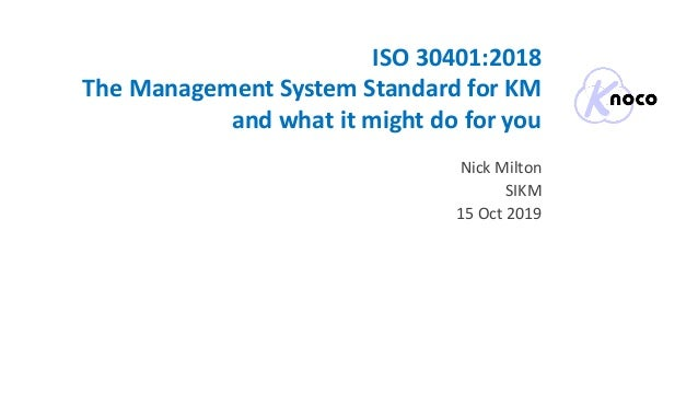 ISO 30401:2018 The Management System Standard for KM and what it might do for you Nick Milton SIKM 15 Oct 2019