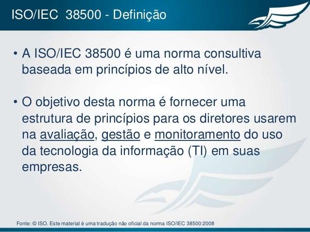 ISO/IEC 38500 - Definição• A ISO/IEC 38500 é uma norma consultiva  baseada em princípios de alto nível.• O objetivo desta ...