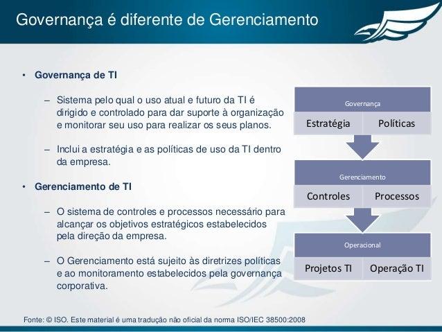 Governança é diferente de Gerenciamento• Governança de TI       – Sistema pelo qual o uso atual e futuro da TI é          ...