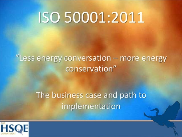 "ISO 50001:2011""Less energy conversation – more energyconservation""The business case and path toimplementation"