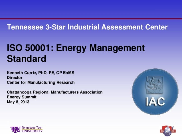 Tennessee 3-Star Industrial Assessment Center ISO 50001: Energy Management Standard Kenneth Currie, PhD, PE, CP EnMS Direc...