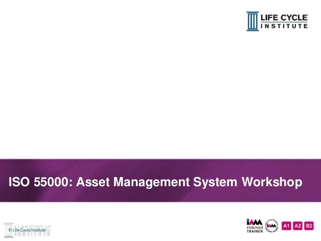 1© Life Cycle Institute© Life Cycle Institute ISO 55000: Asset Management System Workshop