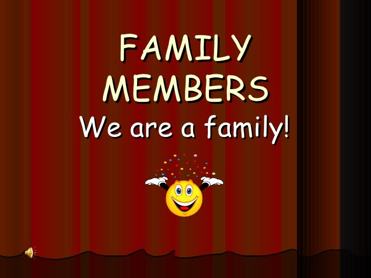 FAMILY MEMBERS We are a family!