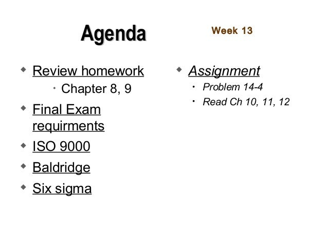  Review homework • Chapter 8, 9  Final Exam requirments  ISO 9000  Baldridge  Six sigma  Assignment • Problem 14-4 •...