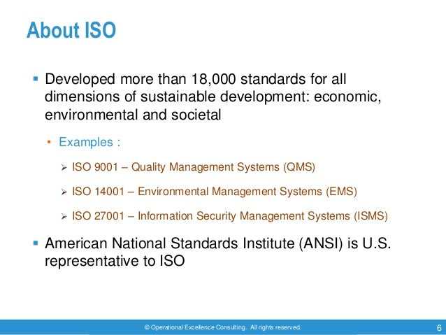 © Operational Excellence Consulting. All rights reserved. 6 About ISO  Developed more than 18,000 standards for all dimen...