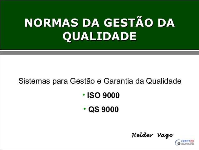 NORMAS DA GESTÃO DA QUALIDADE  Sistemas para Gestão e Garantia da Qualidade • ISO 9000 • QS 9000 Helder Vago