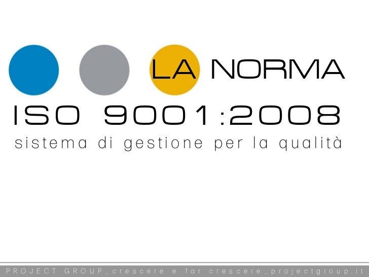 LA NORMA ISO 9001:2008  sistema di gestione per la qualitàP R O J E C T   G R O U P _ c r e s c e r e   e   f a r   c r e ...