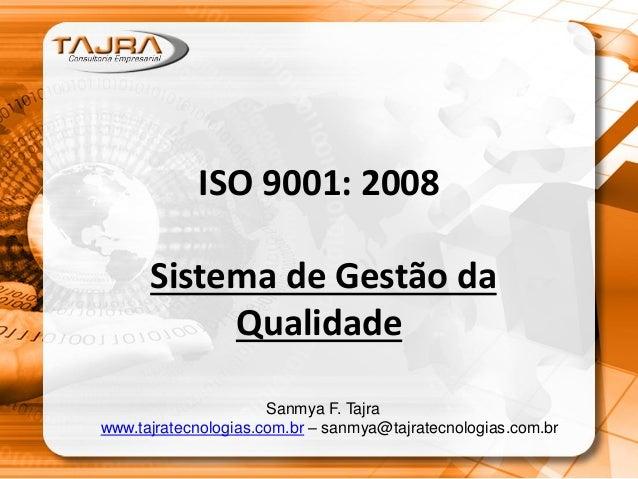 ISO 9001: 2008 Sistema de Gestão da Qualidade Sanmya F. Tajra www.tajratecnologias.com.br – sanmya@tajratecnologias.com.br