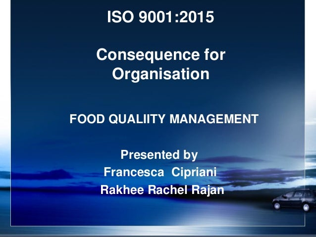ISO 9001:2015 Consequence for Organisation FOOD QUALIITY MANAGEMENT Presented by Francesca Cipriani Rakhee Rachel Rajan