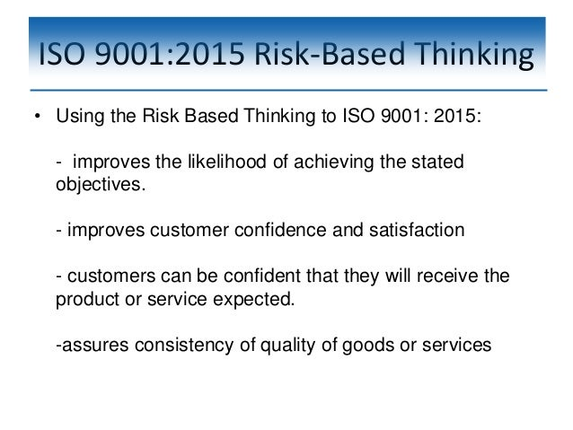 ISO 9001:2015 Risk-Based Thinking • Using the Risk Based Thinking to ISO 9001: 2015: - improves the likelihood of achievin...