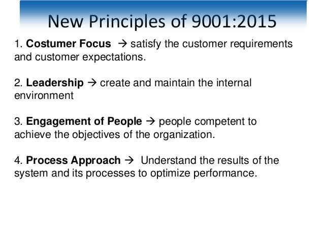 New Principles of 9001:2015 1. Costumer Focus  satisfy the customer requirements and customer expectations. 2. Leadership...