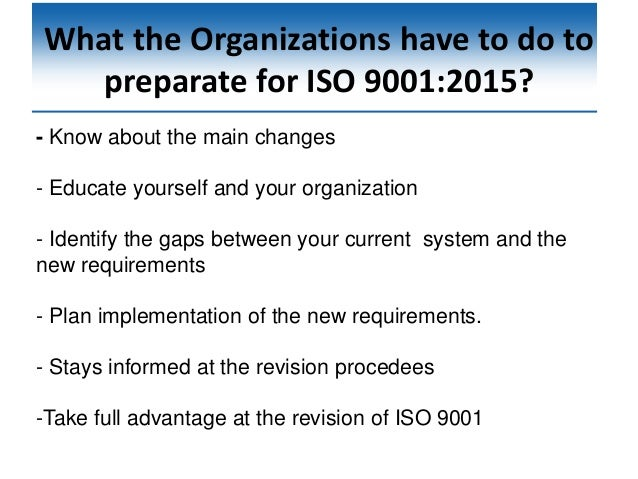 What the Organizations have to do to preparate for ISO 9001:2015? - Know about the main changes - Educate yourself and you...