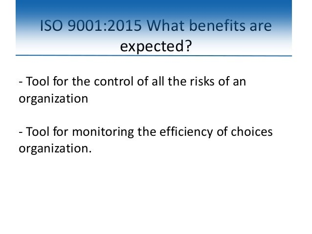 ISO 9001:2015 What benefits are expected? - Tool for the control of all the risks of an organization - Tool for monitoring...