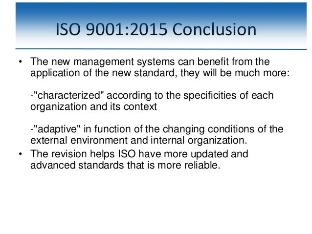 ISO 9001:2015 Conclusion • The new management systems can benefit from the application of the new standard, they will be m...