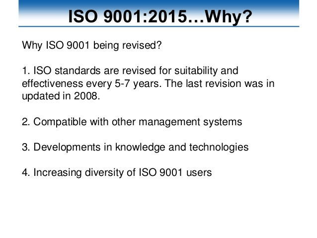 ISO 9001:2015…Why? Why ISO 9001 being revised? 1. ISO standards are revised for suitability and effectiveness every 5-7 ye...
