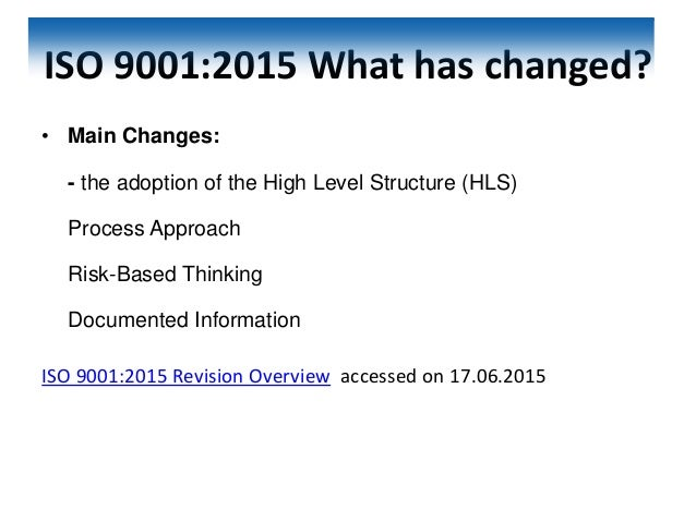 ISO 9001:2015 What has changed? • Main Changes: - the adoption of the High Level Structure (HLS) Process Approach Risk-Bas...