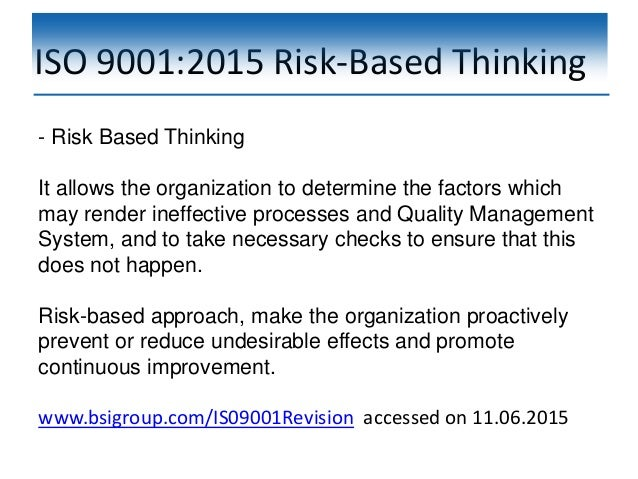 ISO 9001:2015 Risk-Based Thinking - Risk Based Thinking It allows the organization to determine the factors which may rend...