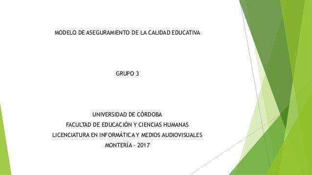 MODELO DE ASEGURAMIENTO DE LA CALIDAD EDUCATIVA GRUPO 3 UNIVERSIDAD DE CÓRDOBA FACULTAD DE EDUCACIÓN Y CIENCIAS HUMANAS LI...
