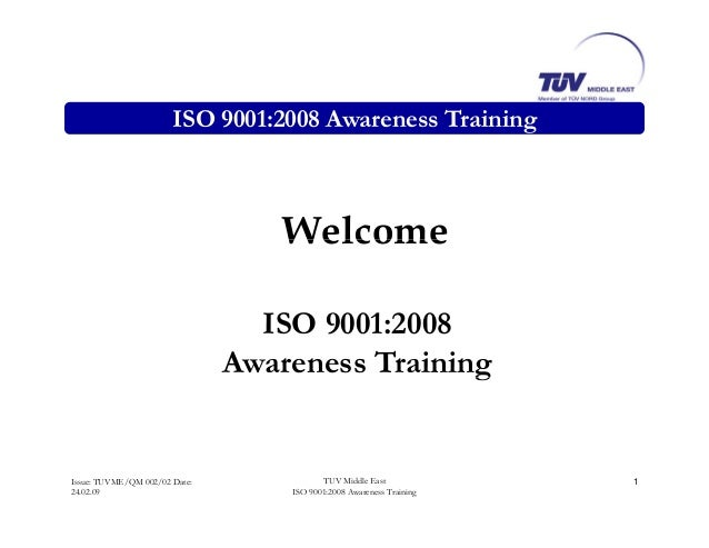 ISO 9001:2008 Awareness Training WelcomeWelcome ISO 9001:2008 Awareness Trainingg Issue: TUVME/QM 002/02 Date: 24.02.09 1T...